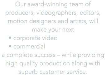 Our award-winning team of producers, videographers, editors, motion designers and artists, will make your next corporate video commercial a complete success – while providing high quality production along with superb customer service.