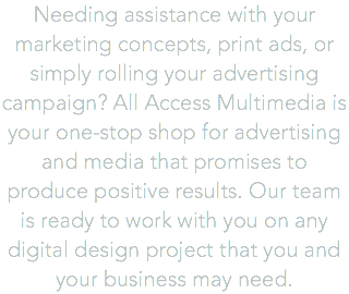 Needing assistance with your marketing concepts, print ads, or simply rolling your advertising campaign? All Access Multimedia is your one-stop shop for advertising and media that promises to produce positive results. Our team is ready to work with you on any digital design project that you and your business may need.