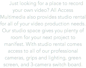 Just looking for a place to record your own video? All Access Multimedia also provides studio rental for all of your video production needs. Our studio space gives you plenty of room for your next project to manifest. With studio rental comes access to all of our professional cameras, grips and lighting, green screen, and 3-camera switch board.