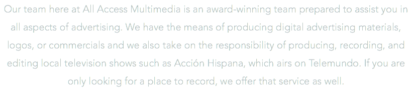Our team here at All Access Multimedia is an award-winning team prepared to assist you in all aspects of advertising. We have the means of producing digital advertising materials, logos, or commercials and we also take on the responsibility of producing, recording, and editing local television shows such as Acción Hispana, which airs on Telemundo. If you are only looking for a place to record, we offer that service as well.