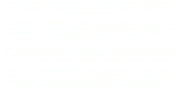 Jacqueline Figueroa was born in Palma Soriano, Santiago de Cuba. In Miami, FL, she attended Miami-Dade Community College and later the school of Journalism at Florida International University. In 2002, WPMF TV C74 Miami, offered her a position as a News Reporter, where she remained for 2 years. In March 2006, Jackie joined WUVF Univision as a News Reporter and Community Affairs Coordinator. There she continued to cover local news as well as being the host for Enfoque Hispano, a local program. Most recently, Jackie is affiliated with WWDT Telemundo 43 in SW Florida on her own community affairs program, Acción Hispana, which started in June 2007. Also in 2007, Jackie founded All Access Multimedia, our video production and media company. Jackie is the Vice President of the SWFL Chapter of the National Association of Hispanic Journalists. She is also an active member of the Board of Directors of Southwest Florida Crime Stoppers, a founder-member of the Hodges University's Hispanic Institute, and a member of many other civic and community boards, committees, and groups.