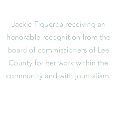 Jackie Figueroa receiving an honorable recognition from the board of commissioners of Lee County for her work within the community and with journalism.