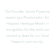 Our founder Jackie Figueroa receiving a Proclamation for Hispanic Heritage Month in recognition for the work our company does for our local Hispanic community.