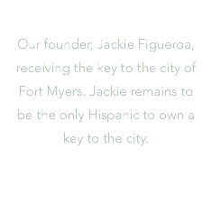 Our founder, Jackie Figueroa, receiving the key to the city of Fort Myers. Jackie remains to be the only Hispanic to own a key to the city.