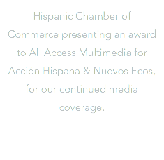 Hispanic Chamber of Commerce presenting an award to All Access Multimedia for Acción Hispana & Nuevos Ecos, for our continued media coverage.