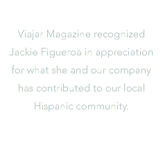 Viajar Magazine recognized Jackie Figueroa in appreciation for what she and our company has contributed to our local Hispanic community.