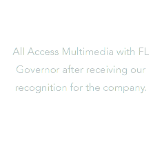 All Access Multimedia with FL Governor after receiving our recognition for the company.