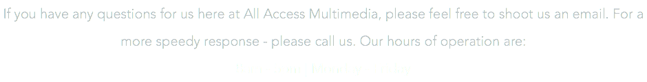 If you have any questions for us here at All Access Multimedia, please feel free to shoot us an email. For a more speedy response - please call us. Our hours of operation are: 8am - 5pm | Monday - Friday